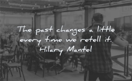 history quotes past changes little every time retell hilary mantel wisdom man talking people listening sitting