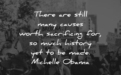 history quotes still many causes worth sacrificing much made michelle obama wisodm protest