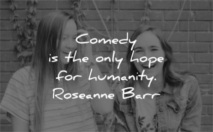 humanity quotes comedy only hope roseanne barr wisdom women laugh