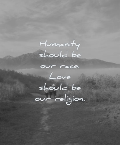 humanity quotes should our race love should religion wisdom friends people walking nature