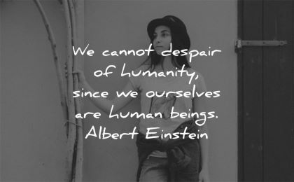 humanity quotes cannot despair since ourselves humain beings albert einstein wisdom woman