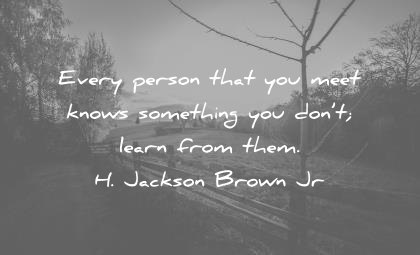 humility quotes every person that you meet knows something dont learn from them jackson brown wisdom