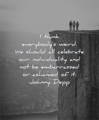inspirational quotes for kids think everybodys weird should celebrate individuality embarassed ashamed johnny depp wisdom nature mountain rocks people