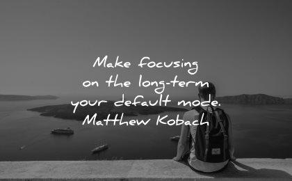 inspirational quotes for men make focusing long term default mode matthew kobach wisdom sitting santorini greece