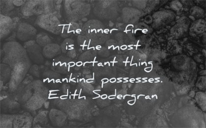 inspirational quotes for men inner fire most important thing mankind possesses edith sodergran wisdom water rocks