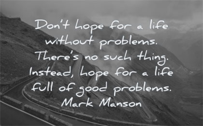 inspirational quotes for teens dont hope life without problems there such thing instead full good problems mark manson wisdom road curves cars nature