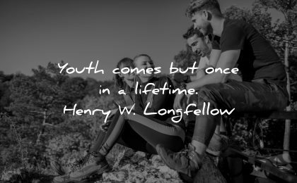 inspirational quotes for teens youth comes once lifetime henry longfellow wisdom group people sitting