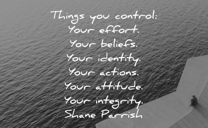 integrity quotes things you control your effort beliefs identity actions attitude shane parrish wisdom water