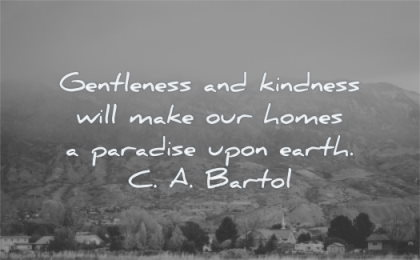 kindness quotes gentleness make homes paradise upon earth ca bartol wisdom nature landscape city trees