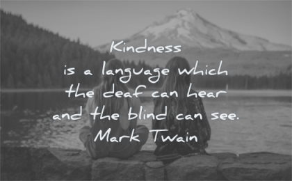 kindness quotes language which deaf can hear blind see mark twain wisdom friends girls water mountain sitting