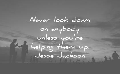 kindness quotes never look down anybody unless youre helping them jesse jackson wisdom