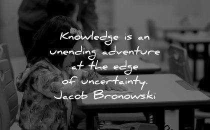 knowledge quotes unending adventure edge uncertainty jacob bronowski wisdom girl reading school