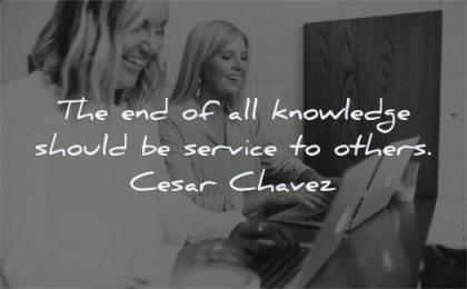 knowledge quotes end should service others cesar chavez wisdom woman smile friends