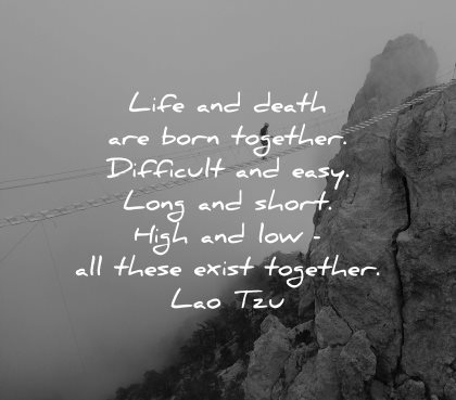 lao tzu quotes life death born together difficult easy long short hight love all these exist together wisdom nature rocks mountains