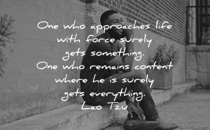 lao tzu quotes one who approaches life with force surely gets something remains content everything wisdom man sitting