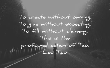 lao tzu quotes create without owning give expecting fill claiming profound action tao wisdom nature road