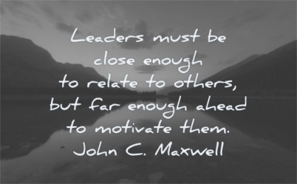 leadership quotes leaders must close enough related others far ahead motivate them john c maxwell wisdom nature lake mountains