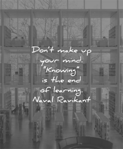 learning quotes dont make your mind knowing end naval ravikant wisdom library