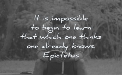 learning quotes impossible begin learn that which thinks already knows epictetus wisdom man reading sitting
