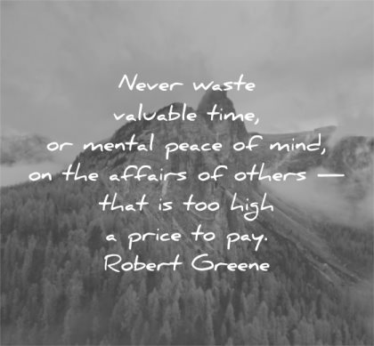 letting go quotes never waste valuable time mental peace mind affairs others that high price pay robert greene wisdom