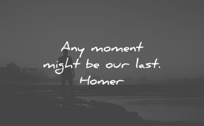 life is beautiful quotes moment might last homer wisdom