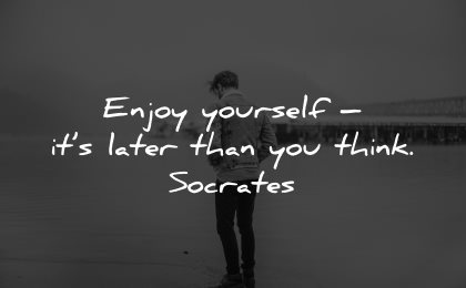 life is short quotes enjoy yourself later think socrates wisdom