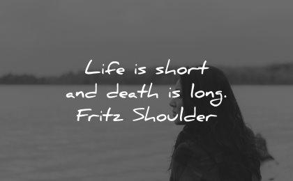 life is short quotes death long fritz shoulder wisdom