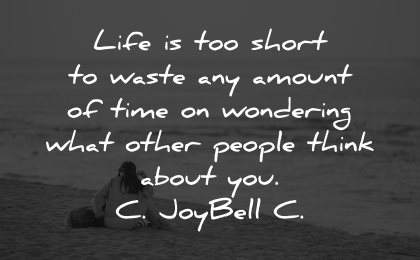 life is short quotes waste amount time wondering people think about joybell wisdom