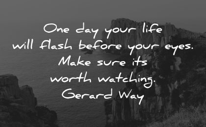 life is short quotes one day flash before your eyes worth watching gerard way wisdom