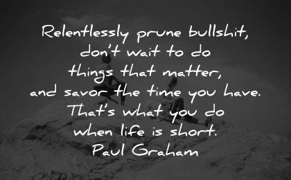 life is short quotes relentlessly prune bullshit dont wait things matter paul graham wisdom