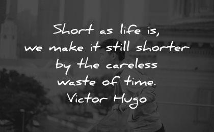 life is short quotes live make still shorter careless waste time victor hugo wisdom