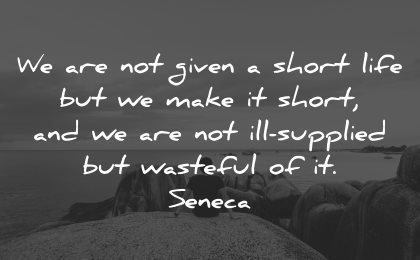 life is short quotes not given make ill supplied wasteful seneca wisdom