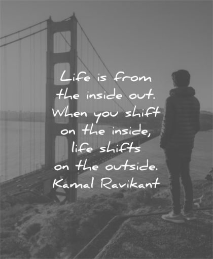 life quotes from inside out when you shift outside kamal ravikant wisdom man sf san franciso bridge water solitude