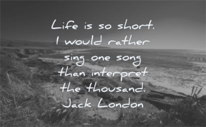 life quotes short would rather sing one song interpret thousand jack london wisdom nature