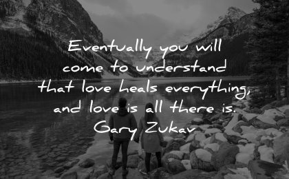 love quotes eventually will come understand heals everything all there gary zukav wisdom couple nature
