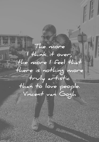 love quotes more think over more feel that there nothing more truly artistic than people vincent van gogh wisdom