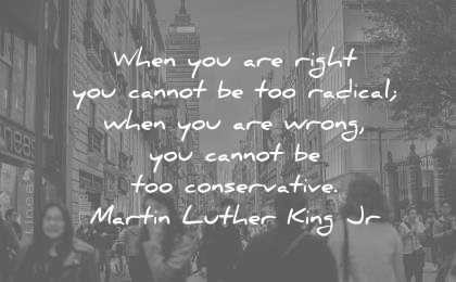 martin luther king jr quotes when you are right cannot radical wrong conservative wisdom