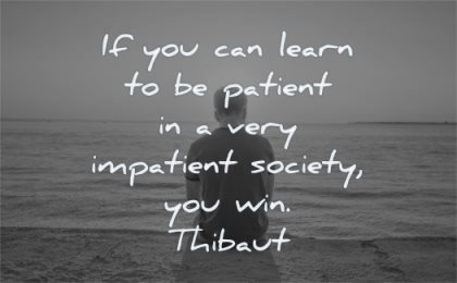 maturity quotes you can learn patient impatient society win thibaut wisdom man sitting solitude