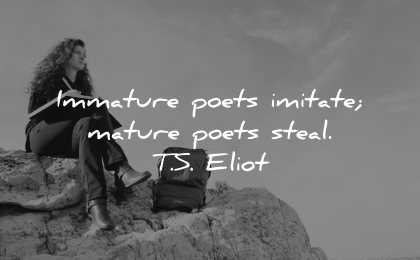 maturity quotes immature poets imitate mature poets steal ts eliot wisdom woman writing sitting nature rocks