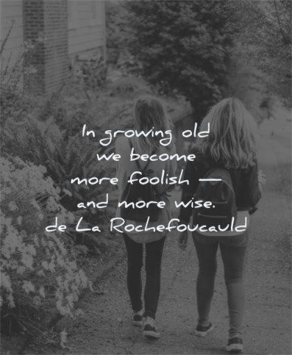 maturity quotes growing old become foolish wise francois de la rochefoucauld wisdom women walking