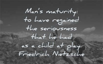 maturity quotes mans have regained seriousness child play friedrich nietzsche wisdom mountains people
