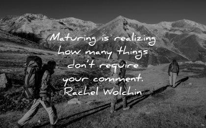 maturity quotes maturing realizing how many things dont require your comment rachel wolchin wisdom people hiking