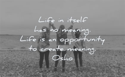 meaningful quotes life itself has meaning opportunity create osho wisdom friends women happy