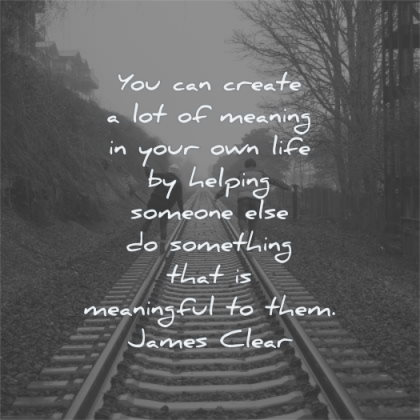 meaningful quotes create meaning your own life helping someone else something james clear wisdom rail people