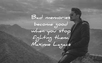 memories quote bad become good when stop fighting them maxime lagace wisdom man sitting nature