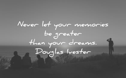 memories quote never let greater than your dreams douglas ivester wisdom people nature