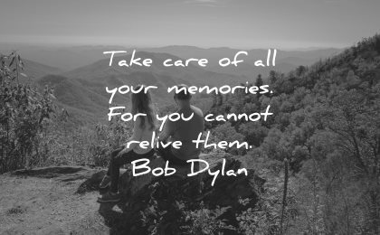 memories quote take care all your cannot relive them bob dylan wisdom nature