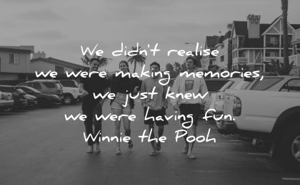 memories quote did not realise making memories just know having fun winnie the pooh wisdom group people friends