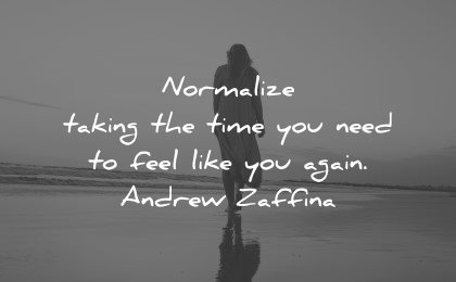 mental health quotes normalize taking time need feel like you again andrew zaffina wisdom