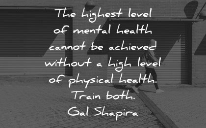 mental health quotes highest level cannot achieved without physical train both gal shapira wisdom